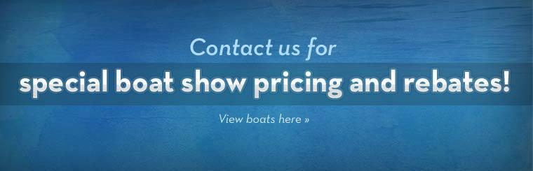 Contact us for special boat show pricing and rebates! Click here to view boats.