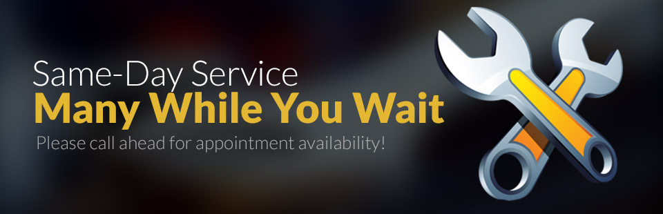 We offer same-day service, many while you wait! Please call ahead for appointment availability.
