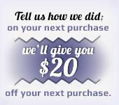 Tell us how we did; on your next purchase we'll give you $20 off your next purchase.