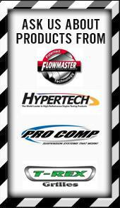 Ask us about products from Flowmaster, Hypertech, Pro Comp, and T-Rex Grills!