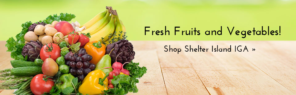 For fresh fruits and vegetables shop Shelter Island IGA! Click here to view our selection.