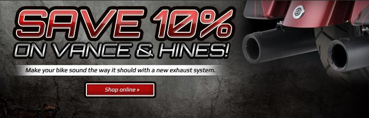 Save 10% on Vance & Hines. Make your bike sound the way it should with a new exhaust system. Click here to shop online.