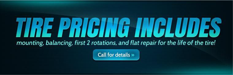 Pricing on tires includes mounting, balancing, first 2 rotations, and flat repair for the life of the tire! Call us for details.