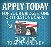 Apply today for your Bridgestone or Firestone card. Click here to apply online.