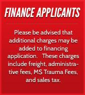 Finance Applicants: Please be advised that additional charges may be added to financing application. These charges include freight, administrative fees, MS Trauma Fees, and sales tax.