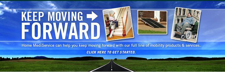 Home MediService can help you keep moving forward with our full line of mobility products and services. Click here to get started.