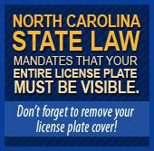 North Carolina State Law mandates that your entire license plate must be visible. Don't forget to remove your license plate cover!
