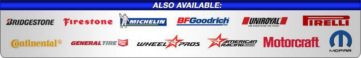 Also Available: Bridgestone, Firestone, Michelin®, BFGoodrich®, Uniroyal®, Pirelli, Continental, General Tire, Wheel Pros, American Racing, Motorcraft, and Mopar.