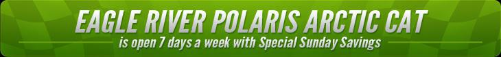Eagle River Polaris Arctic Cat is open 7 days a week with Special Sunday Savings.