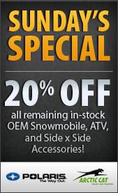 Sunday's Specials. 20% off all remaining in-stock OEM Snowmobile, ATV, and Side x Side Accessories! Polaris. Arctic Cat.