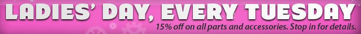 Ladies' Day, Every Tuesday, 15% off on all parts and accessories. Stop in for details!