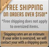 Free shipping on orders over $150!  Does not apply to oversized items. Shipping rates are an estimate. If your order is oversized, we will contact your with a shipping quote.