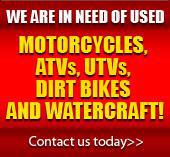 We are in need of used motorcycles, ATVs, UTVs, Dirt bikes & watercraft! Contact us today.