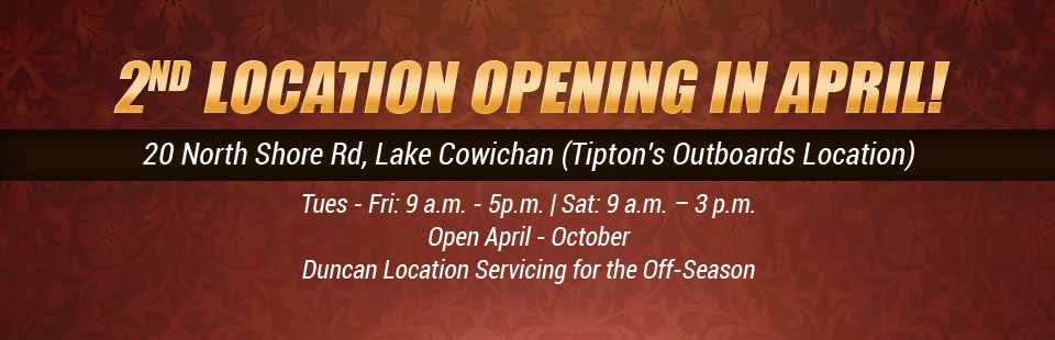 Our second location opens in April! Visit us at 20 North Shore Rd, Lake Cowichan (Tipton's Outboards Location).