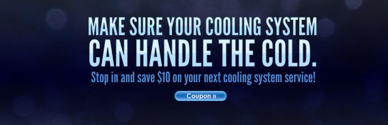 Make sure your cooling system can handle the cold. Stop in and save $10 on your next cooling system service! Click here to print the coupon.