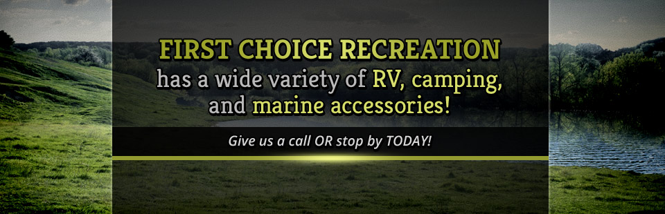 First Choice Recreation has a wide variety of RV, camping, and marine accessories! Contact us for details.