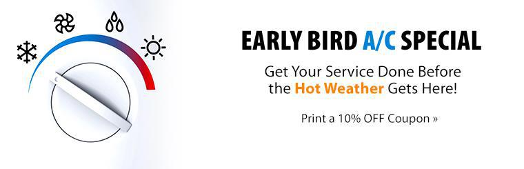 Early Bird A/C Special: Get your service done before the hot weather gets here! Click here for a coupon for 10% off air conditioning service.