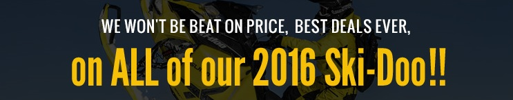 We wont be beat on price, best deals ever, On all of our 2016 Ski-doo!!