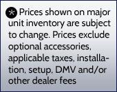 Prices shown on major unit inventory are subject to change. Prices exclude optional accessories, applicable taxes, installation, setup, DMV and/or other dealer fees.