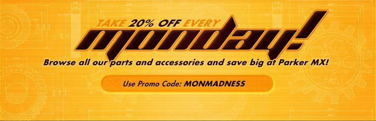 Take 20% off every Monday! Browse all our parts and accessories and save big at Parker MX! Use the promo code: MONMADNESS. Click here to contact us for more information.