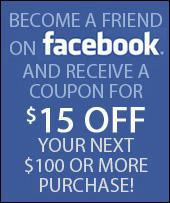 Become a friend on Facebook and receive a coupon for $15 off your next $100 or more purchase!
