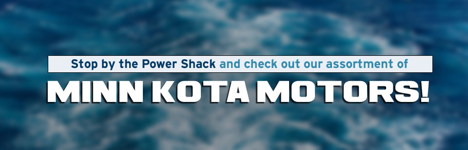Stop by the Power Shack and check out our assortment of Minn Kota motors! Click here to contact us.