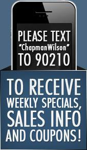 Please Text ChapmanWilson to 90210 to receive weekly specials, sales info and coupons!