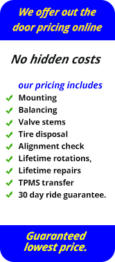 We offer out the door pricing online.  No hidden costs.  Our pricing includes: mounting, balancing, valve stems, tire disposal, alignment check, lifetime rotations, lifetime repairs, TPMS transfer, 30 day ride guarantee.  Guaranteed lowest price.