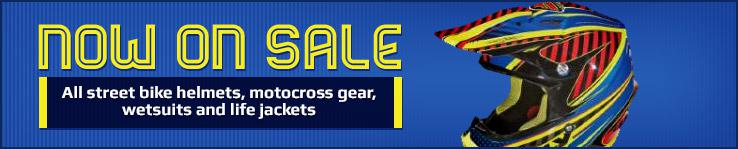 Now on Sale. All street bike helmets, motocross gear, wetsuits and life jackets.