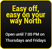 Easy off, easy on your way North. Open until 7:00 p.m. on Thursdays and Fridays.