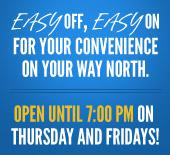 Easy off, easy on for your convenience on your way north. Open until 7:00 P.M. on Thursday and Fridays!