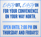 Easy off, easy on for your convenience on your way north. We are open until 7:00 p.m. on Thursday and Fridays!