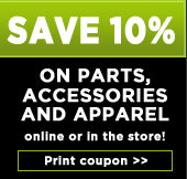 Save 10% on parts, accessories and apparel online or in the store! Print coupon.