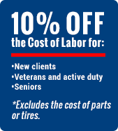 10% OFF the Cost of Labor for New clients, Veterans and active duty, and Seniors. *Excludes the cost of parts or tires.