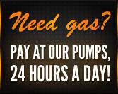 Need gas? Pay at our pumps, 24 hours a day!