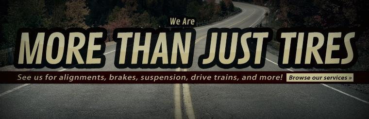 We are more than just tires! See us for alignments, brakes, suspension, drive trains, and more! Click here to browse our services.
