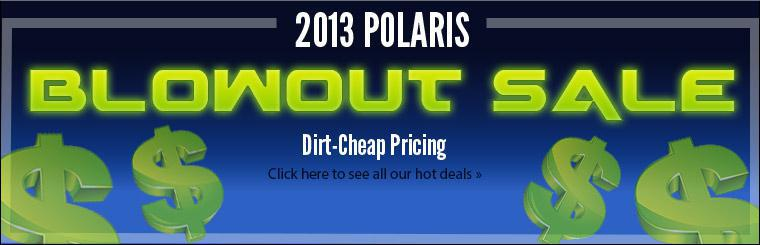 2013 Polaris Blowout Sale: Click here to see all our hot deals.