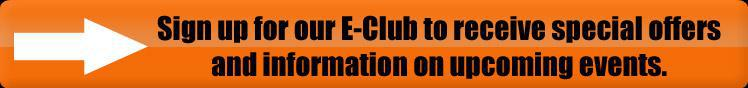 Sign up for our E-Club to receive special offers and information on upcoming events.