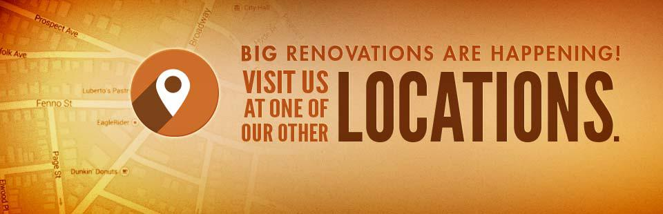Big renovations are happening! Visit us at one of our other locations.