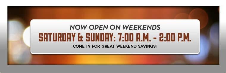 We are now open on weekends! Come in for great weekend savings!