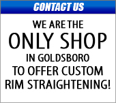 We are the only shop in Goldsboro to offer a custom rim straightener!