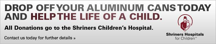 Drop off your aluminum cans today and help the life of a child. All donations go to the Shriners Children's Hospital. Contact us today for further details.