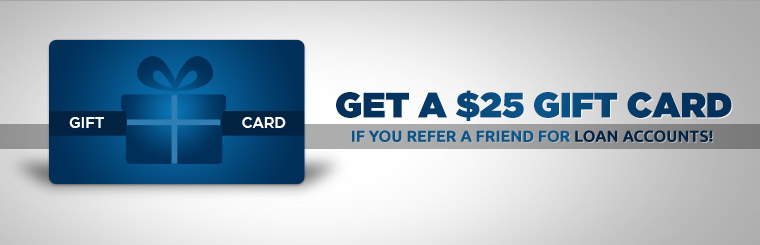 Get a $25 gift card if you refer a friend for loan accounts!