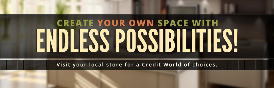 Create your own space with endless possibilities! Visit your local store for a Credit World of choices.
