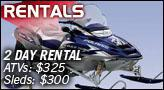Two Day Rental - ATVs: $325. Sleds: $300.