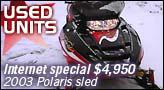 Used Units - Internet special: 2003 Polaris sled for $4,950.