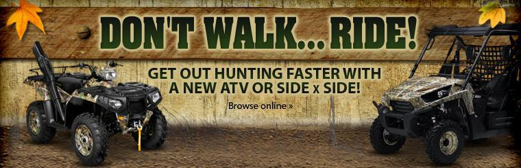 Don't walk... Ride! Get out hunting faster with a new ATV or side x side! Click here to view our inventory.