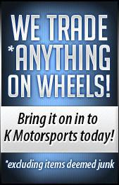 We trade *anything on wheels! Bring it on in to K Motorsports today! *Excluding items deemed junk.