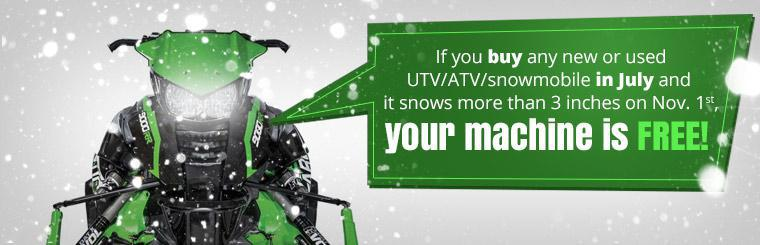 If you buy any new or used UTV, ATV, or snowmobile in July and it snows more than 3 inches on November 1st, your machine is free!