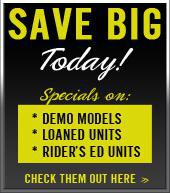 Save Big Today! Specials on: Demo models, Loaned units, Rider's Ed Units. Check them out here.